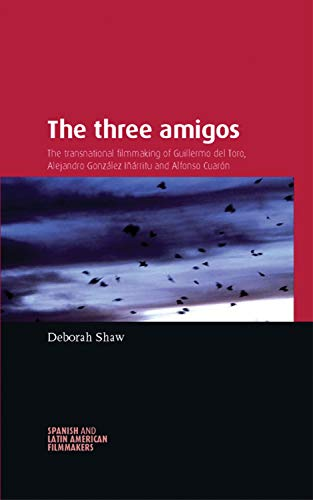 The three amigos: The transnational filmmaking of Guillermo del Toro, Alejandro González Iñárritu, and Alfonso Cuarón (Spanish and Latin-American Filmmakers) (English Edition)