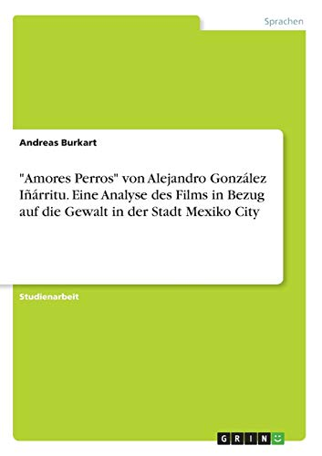 'Amores Perros' von Alejandro González Iñárritu. Eine Analyse des Films in Bezug auf die Gewalt in der Stadt Mexiko City