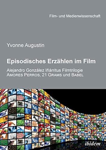 Episodisches Erzählen im Film: Alejandro Gonzalez Inarritus Filmtrilogie Amores Perros, 21 Grams und Babel (Film- und Medienwissenschaft)